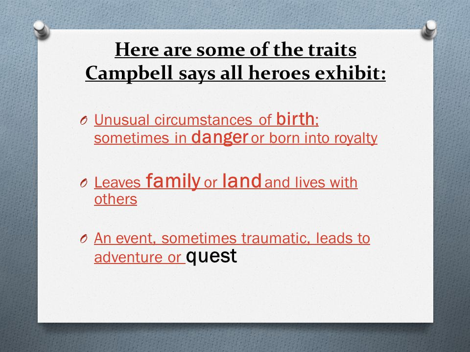 Here are some of the traits Campbell says all heroes exhibit: O Unusual circumstances of birth ; sometimes in danger or born into royalty Unusual circ