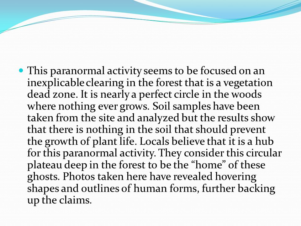 This paranormal activity seems to be focused on an inexplicable clearing in the forest that is a vegetation dead zone.