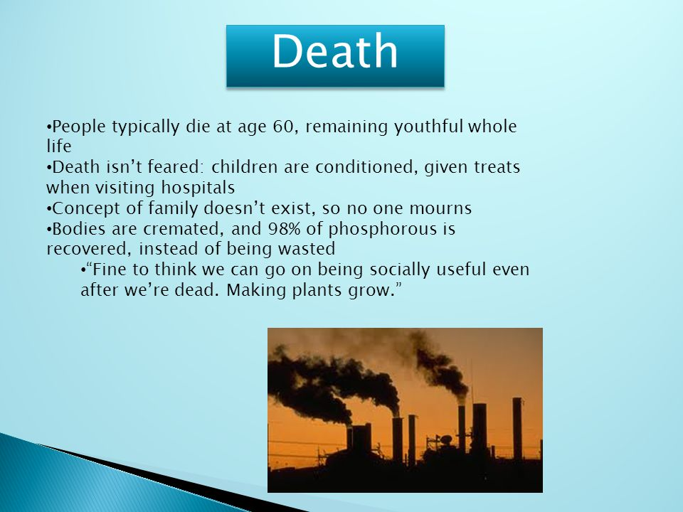 Death People typically die at age 60, remaining youthful whole life Death isn't feared: children are conditioned, given treats when visiting hospitals Concept of family doesn't exist, so no one mourns Bodies are cremated, and 98% of phosphorous is recovered, instead of being wasted Fine to think we can go on being socially useful even after we're dead.