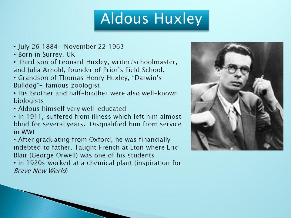 Aldous Huxley July 26 1884- November 22 1963 Born in Surrey, UK Third son of Leonard Huxley, writer/schoolmaster, and Julia Arnold, founder of Prior's Field School.