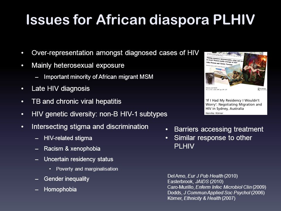 Issues for African diaspora PLHIV Over-representation amongst diagnosed cases of HIV Mainly heterosexual exposure –Important minority of African migrant MSM Late HIV diagnosis TB and chronic viral hepatitis HIV genetic diversity: non-B HIV-1 subtypes Intersecting stigma and discrimination –HIV-related stigma –Racism & xenophobia –Uncertain residency status Poverty and marginalisation –Gender inequality –Homophobia Barriers accessing treatment Similar response to other PLHIV Del Amo, Eur J Pub Health (2010) Easterbrook, JAIDS (2010) Caro-Murillo, Enferm Infec Microbiol Clin (2009) Dodds, J Commun Applied Soc Psychol (2006) Körner, Ethnicity & Health (2007)