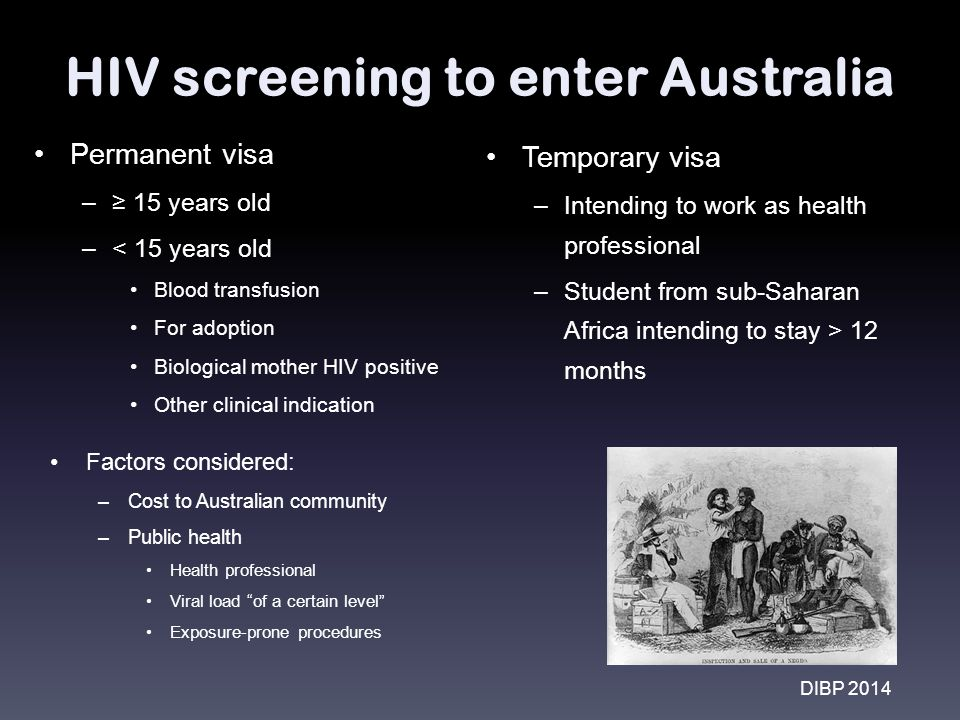 HIV screening to enter Australia Permanent visa –≥ 15 years old –< 15 years old Blood transfusion For adoption Biological mother HIV positive Other clinical indication Temporary visa –Intending to work as health professional –Student from sub-Saharan Africa intending to stay > 12 months DIBP 2014 Factors considered: –Cost to Australian community –Public health Health professional Viral load of a certain level Exposure-prone procedures