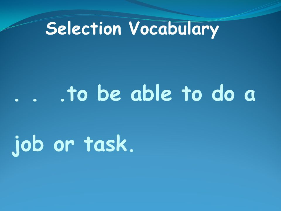 ...to be able to do a job or task. Selection Vocabulary