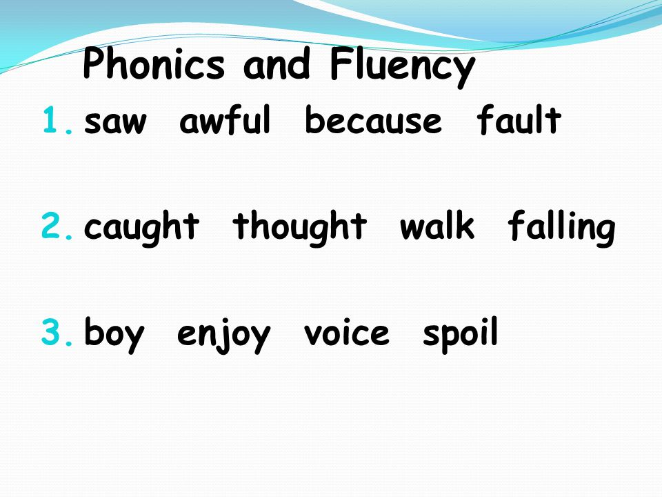 Phonics and Fluency 1. saw awful because fault 2.