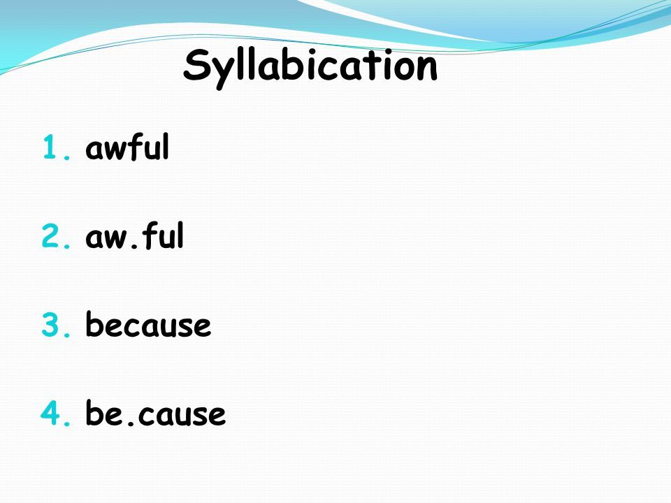 Syllabication 1. awful 2. aw.ful 3. because 4. be.cause