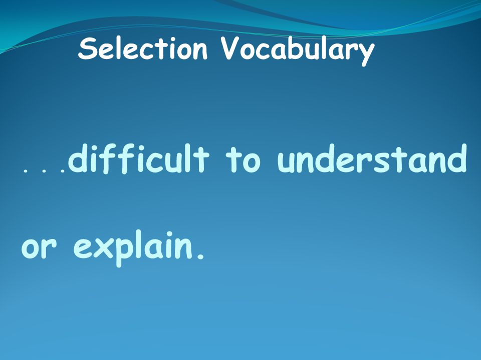 ... difficult to understand or explain. Selection Vocabulary