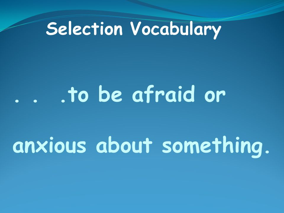 ...to be afraid or anxious about something. Selection Vocabulary