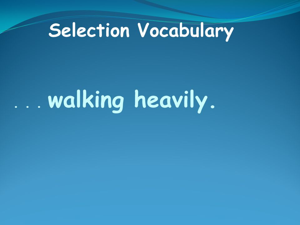 ... walking heavily. Selection Vocabulary