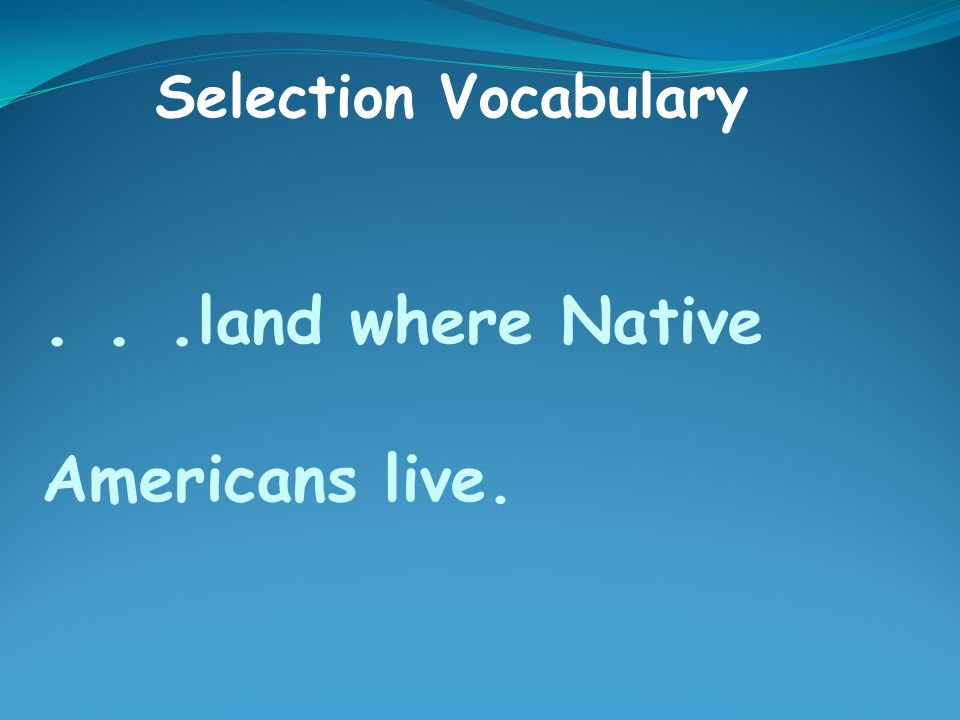 ... land where Native Americans live. Selection Vocabulary