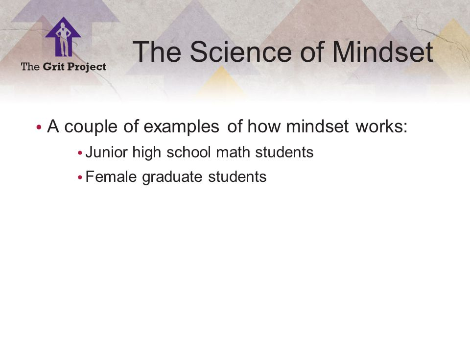 6 Copyright ©2014 The Science of Mindset A couple of examples of how mindset works: Junior high school math students Female graduate students