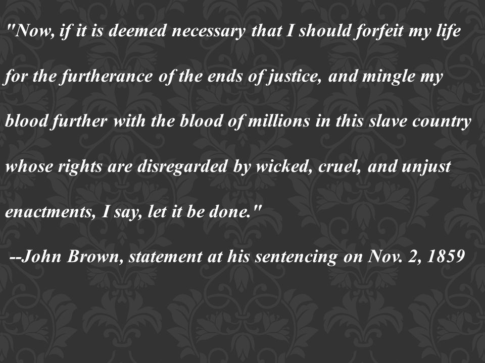 Now, if it is deemed necessary that I should forfeit my life for the furtherance of the ends of justice, and mingle my blood further with the blood of millions in this slave country whose rights are disregarded by wicked, cruel, and unjust enactments, I say, let it be done. --John Brown, statement at his sentencing on Nov.