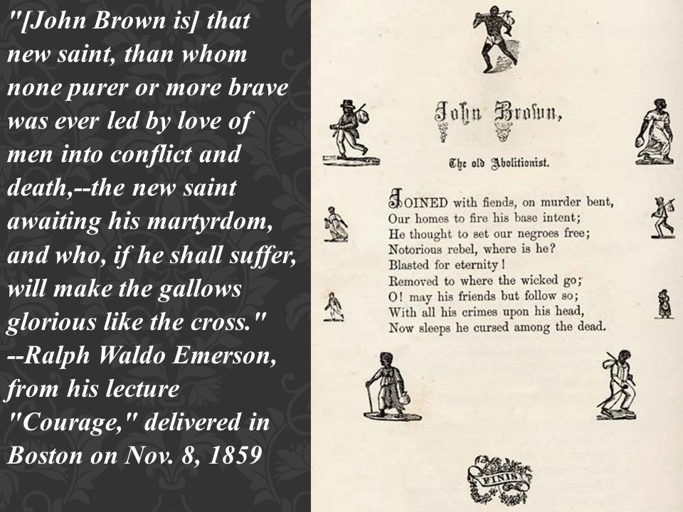 [John Brown is] that new saint, than whom none purer or more brave was ever led by love of men into conflict and death,--the new saint awaiting his martyrdom, and who, if he shall suffer, will make the gallows glorious like the cross. --Ralph Waldo Emerson, from his lecture Courage, delivered in Boston on Nov.
