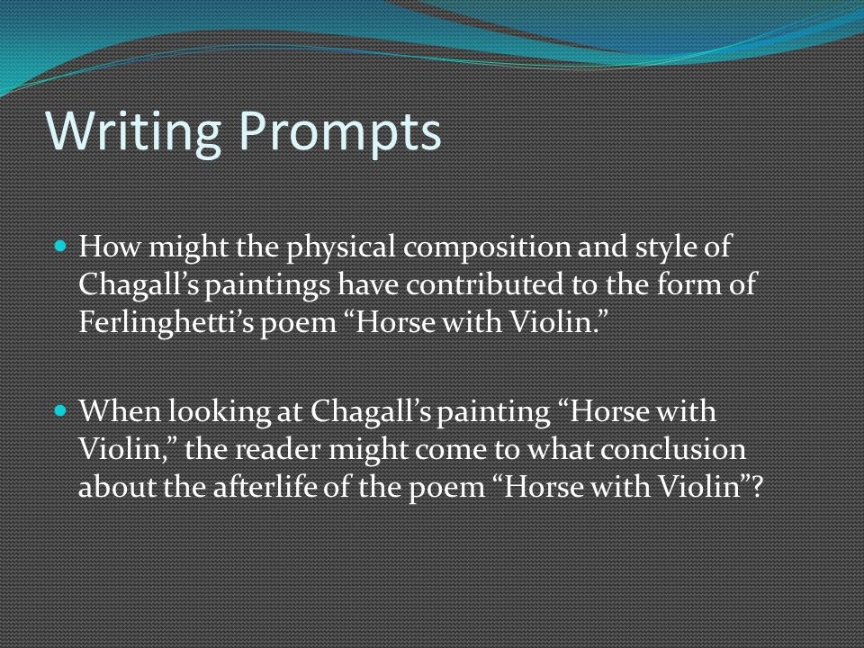 Writing Prompts How might the physical composition and style of Chagall's paintings have contributed to the form of Ferlinghetti's poem Horse with Violin. When looking at Chagall's painting Horse with Violin, the reader might come to what conclusion about the afterlife of the poem Horse with Violin