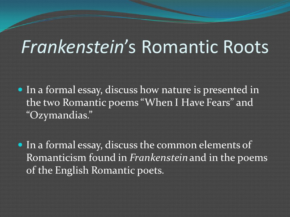 Frankenstein's Romantic Roots In a formal essay, discuss how nature is presented in the two Romantic poems When I Have Fears and Ozymandias. In a formal essay, discuss the common elements of Romanticism found in Frankenstein and in the poems of the English Romantic poets.