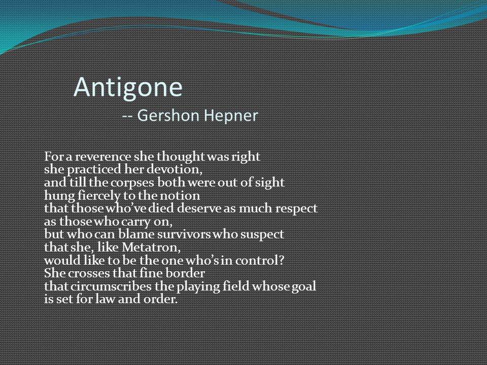 Antigone -- Gershon Hepner For a reverence she thought was right she practiced her devotion, and till the corpses both were out of sight hung fiercely to the notion that those who've died deserve as much respect as those who carry on, but who can blame survivors who suspect that she, like Metatron, would like to be the one who's in control.