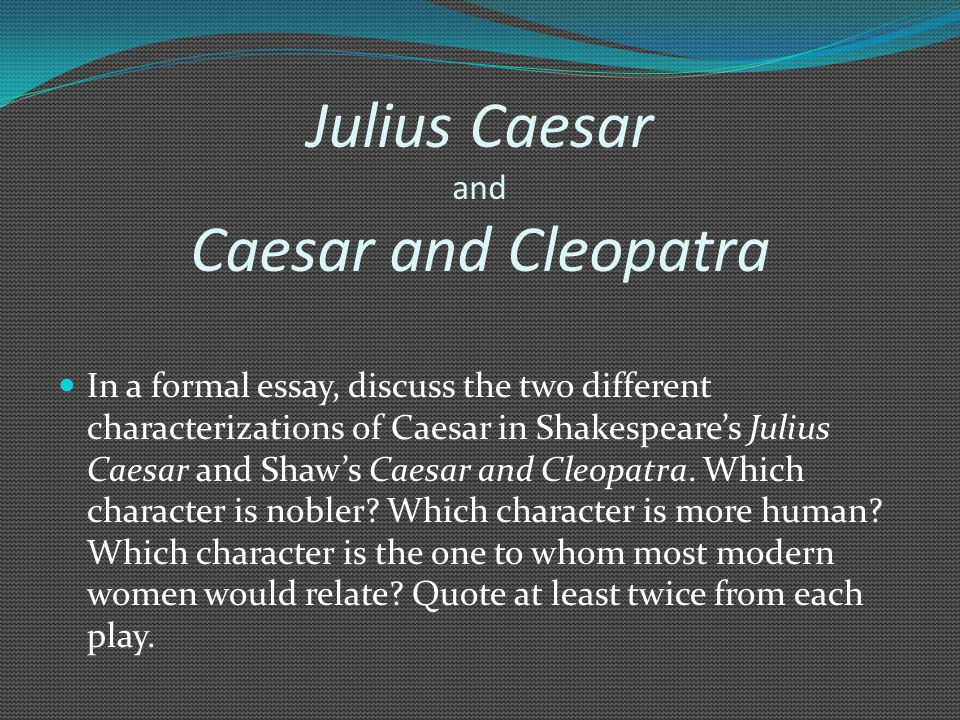 Julius Caesar and Caesar and Cleopatra In a formal essay, discuss the two different characterizations of Caesar in Shakespeare's Julius Caesar and Shaw's Caesar and Cleopatra.