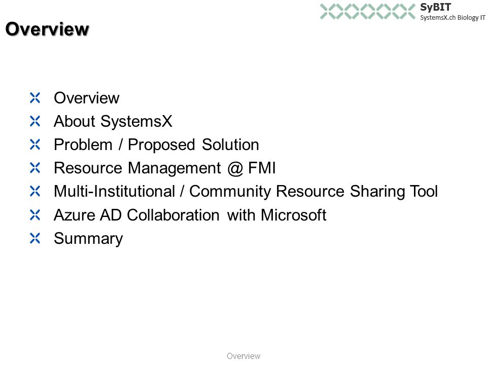 Overview About SystemsX Problem / Proposed Solution Resource Management @ FMI Multi-Institutional / Community Resource Sharing Tool Azure AD Collaboration with Microsoft Summary Overview Overview