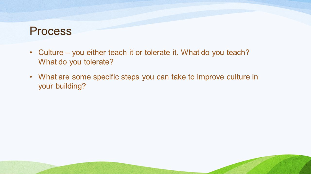 Process Culture – you either teach it or tolerate it. What do you teach? What do you tolerate? What are some specific steps you can take to improve cu