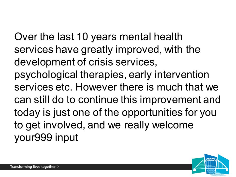 Over the last 10 years mental health services have greatly improved, with the development of crisis services, psychological therapies, early intervent