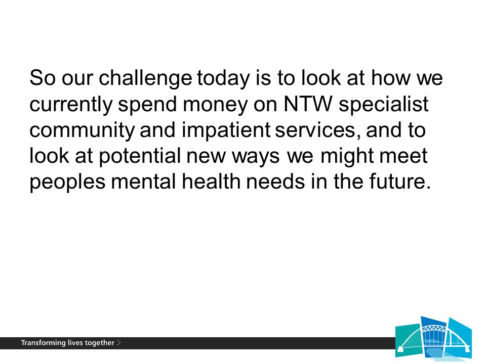 So our challenge today is to look at how we currently spend money on NTW specialist community and impatient services, and to look at potential new way