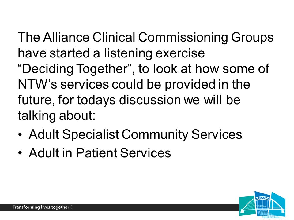 "The Alliance Clinical Commissioning Groups have started a listening exercise ""Deciding Together"", to look at how some of NTW's services could be provi"