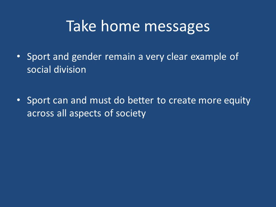 Take home messages Sport and gender remain a very clear example of social division Sport can and must do better to create more equity across all aspects of society