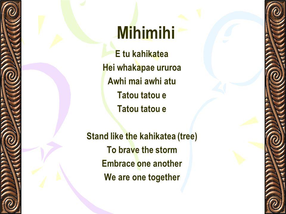 Mihimihi E tu kahikatea Hei whakapae ururoa Awhi mai awhi atu Tatou tatou e Stand like the kahikatea (tree) To brave the storm Embrace one another We
