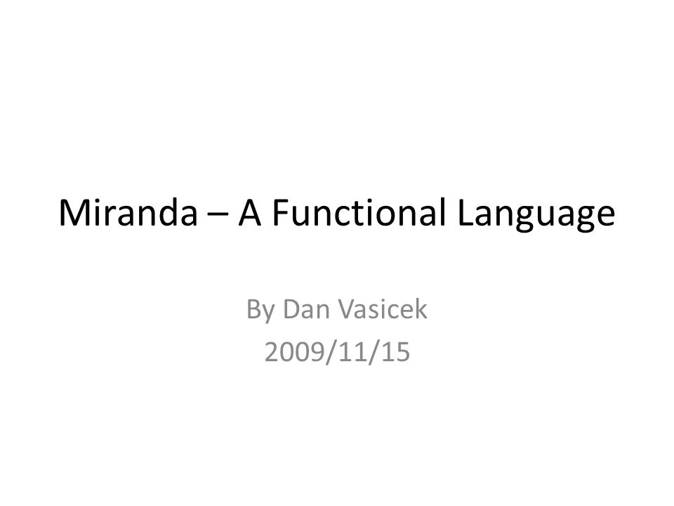 Miranda – A Functional Language By Dan Vasicek 2009/11/15