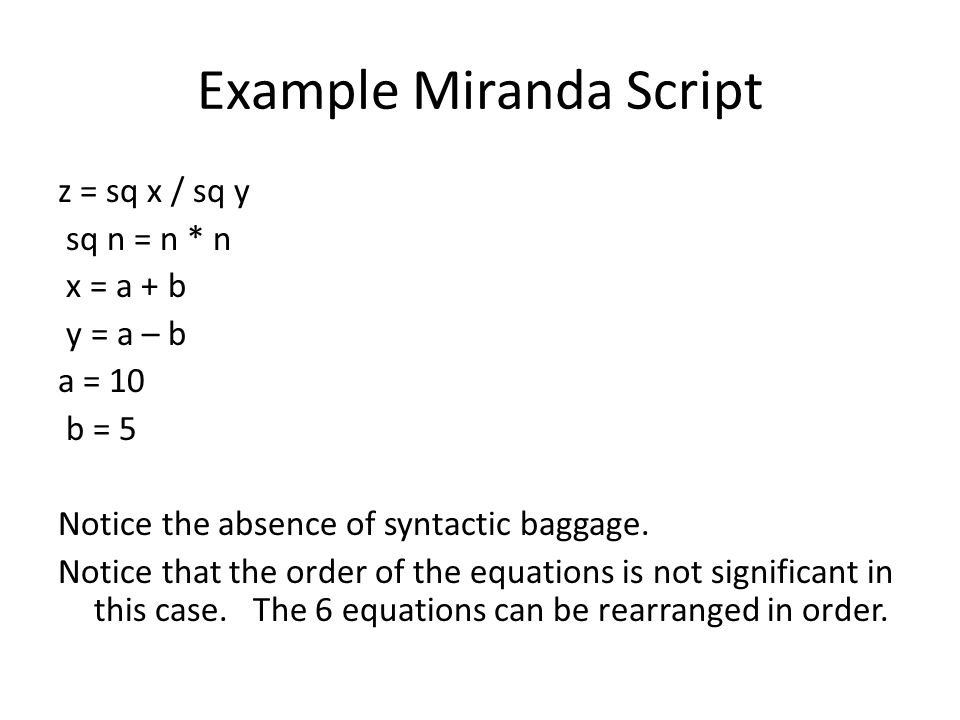 Example Miranda Script z = sq x / sq y sq n = n * n x = a + b y = a – b a = 10 b = 5 Notice the absence of syntactic baggage.