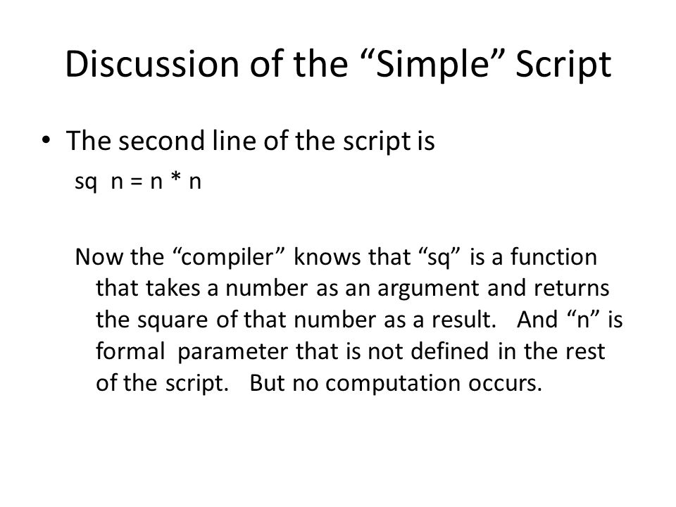 Discussion of the Simple Script The second line of the script is sq n = n * n Now the compiler knows that sq is a function that takes a number as an argument and returns the square of that number as a result.