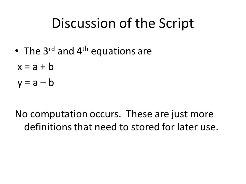 Discussion of the Script The 3 rd and 4 th equations are x = a + b y = a – b No computation occurs.