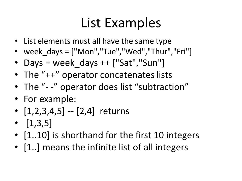 List Examples List elements must all have the same type week_days = [ Mon , Tue , Wed , Thur , Fri ] Days = week_days ++ [ Sat , Sun ] The ++ operator concatenates lists The - - operator does list subtraction For example: [1,2,3,4,5] -- [2,4] returns [1,3,5] [1..10] is shorthand for the first 10 integers [1..] means the infinite list of all integers