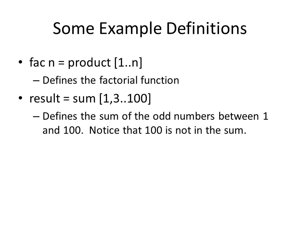 Some Example Definitions fac n = product [1..n] – Defines the factorial function result = sum [1,3..100] – Defines the sum of the odd numbers between 1 and 100.