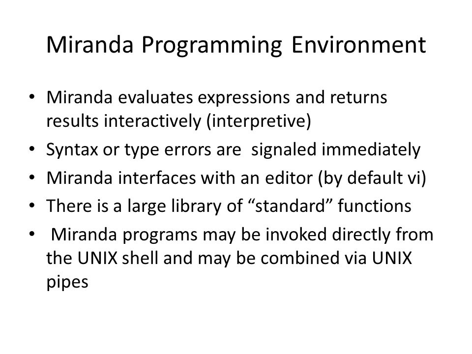 Miranda Programming Environment Miranda evaluates expressions and returns results interactively (interpretive) Syntax or type errors are signaled immediately Miranda interfaces with an editor (by default vi) There is a large library of standard functions Miranda programs may be invoked directly from the UNIX shell and may be combined via UNIX pipes