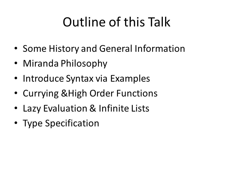 Outline of this Talk Some History and General Information Miranda Philosophy Introduce Syntax via Examples Currying &High Order Functions Lazy Evaluation & Infinite Lists Type Specification