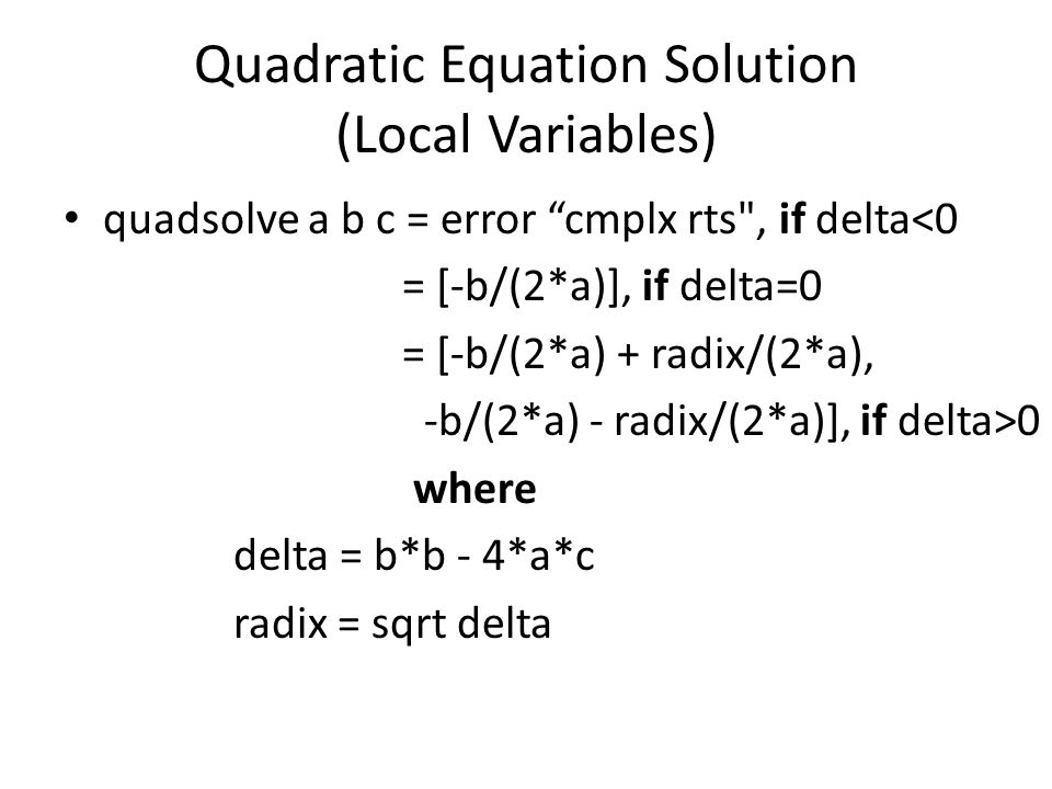 Quadratic Equation Solution (Local Variables) quadsolve a b c = error cmplx rts , if delta<0 = [-b/(2*a)], if delta=0 = [-b/(2*a) + radix/(2*a), -b/(2*a) - radix/(2*a)], if delta>0 where delta = b*b - 4*a*c radix = sqrt delta