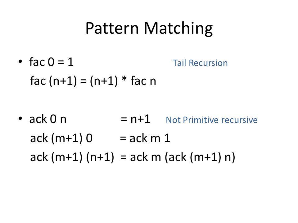 Pattern Matching fac 0 = 1 Tail Recursion fac (n+1) = (n+1) * fac n ack 0 n = n+1 Not Primitive recursive ack (m+1) 0 = ack m 1 ack (m+1) (n+1) = ack m (ack (m+1) n)