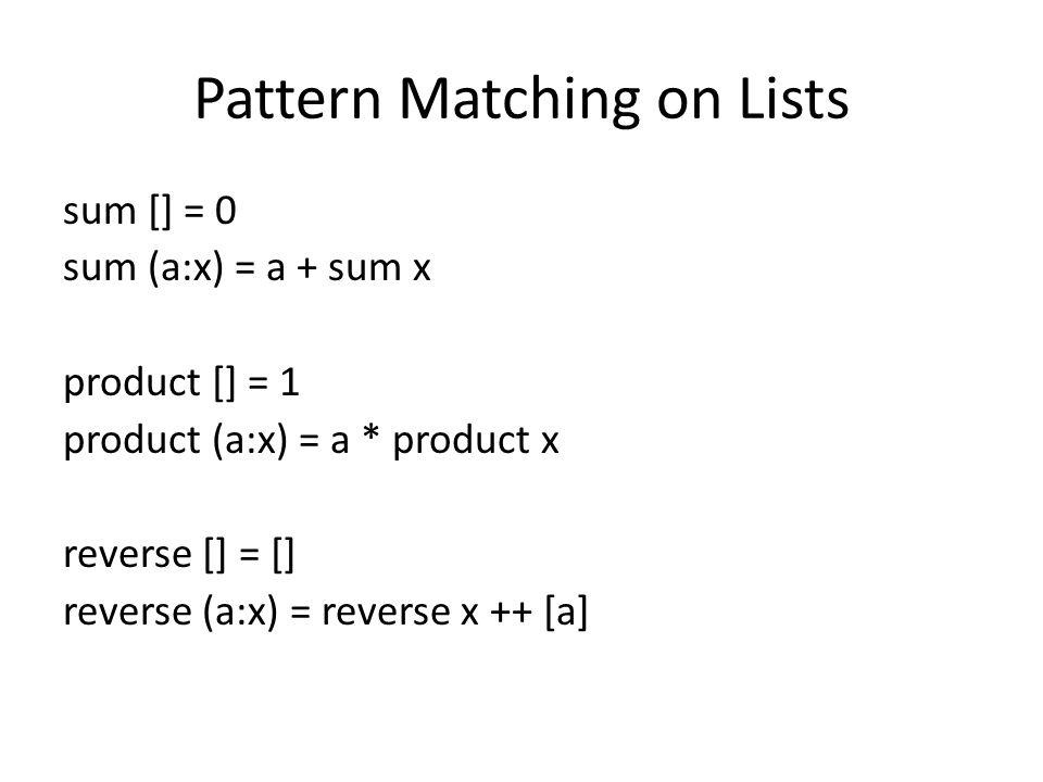 Pattern Matching on Lists sum [] = 0 sum (a:x) = a + sum x product [] = 1 product (a:x) = a * product x reverse [] = [] reverse (a:x) = reverse x ++ [a]