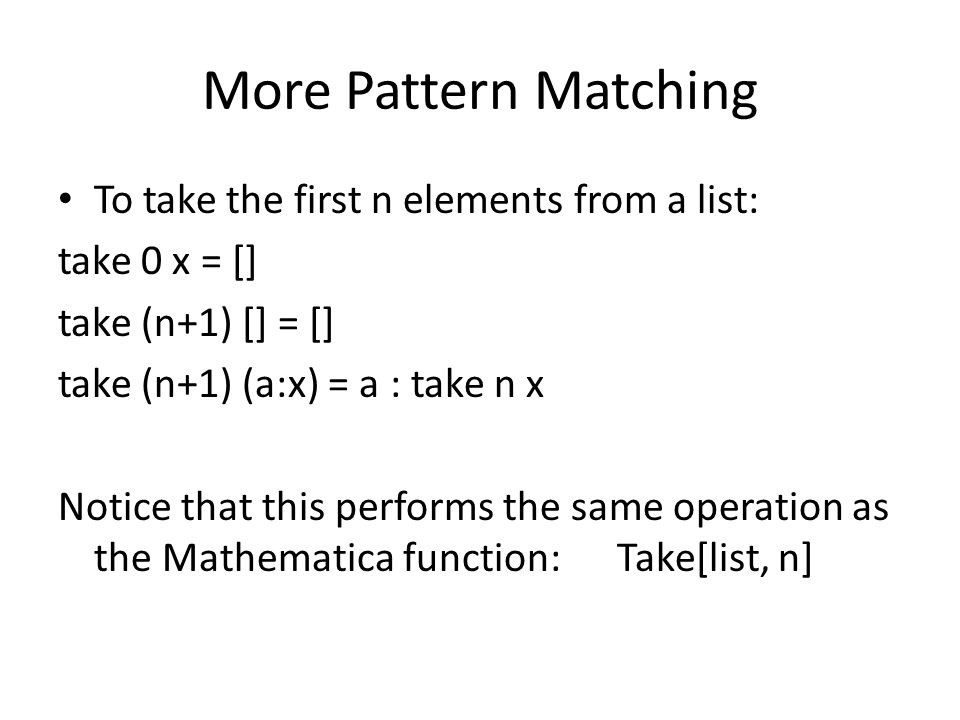 More Pattern Matching To take the first n elements from a list: take 0 x = [] take (n+1) [] = [] take (n+1) (a:x) = a : take n x Notice that this performs the same operation as the Mathematica function: Take[list, n]