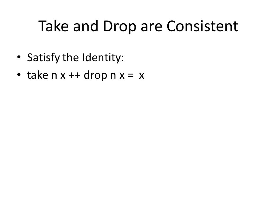 Take and Drop are Consistent Satisfy the Identity: take n x ++ drop n x = x