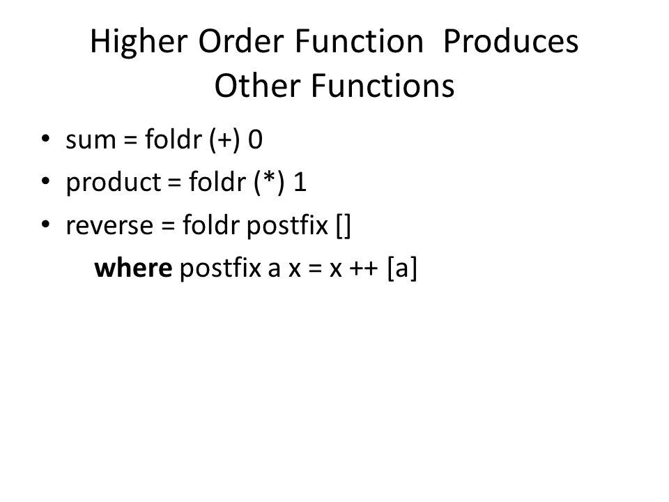 Higher Order Function Produces Other Functions sum = foldr (+) 0 product = foldr (*) 1 reverse = foldr postfix [] where postfix a x = x ++ [a]
