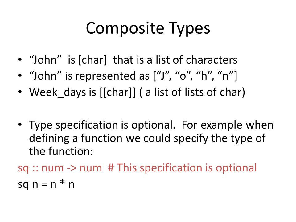Composite Types John is [char] that is a list of characters John is represented as [ J , o , h , n ] Week_days is [[char]] ( a list of lists of char) Type specification is optional.