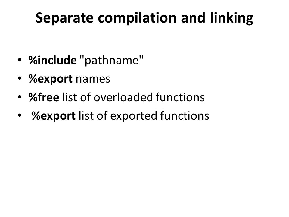 Separate compilation and linking %include pathname %export names %free list of overloaded functions %export list of exported functions