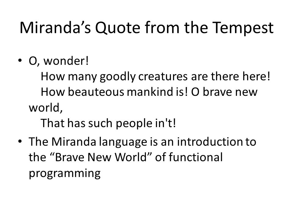 Basic Themes of Miranda Miranda is purely functional - there are no side effects or imperative features of any kind A program, called a script , contains a collection of equations defining various functions and data structures Changing the order of equations in the script does not change the result No mandatory type declarations The language is strongly typed Program layout is important Executable mathematics with minimal programming syntax Uses ordinary mathematical notation Single assignment variables