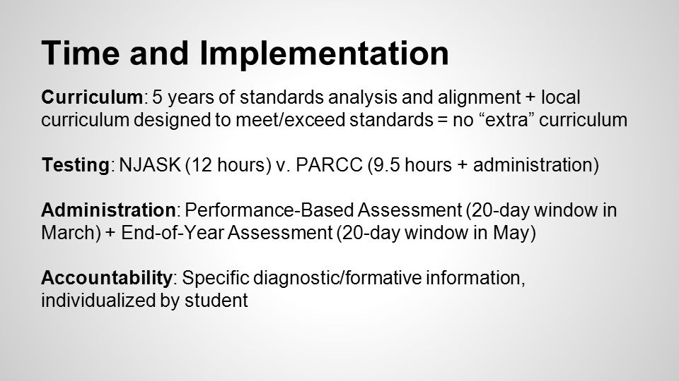Time and Implementation Curriculum: 5 years of standards analysis and alignment + local curriculum designed to meet/exceed standards = no extra curriculum Testing: NJASK (12 hours) v.