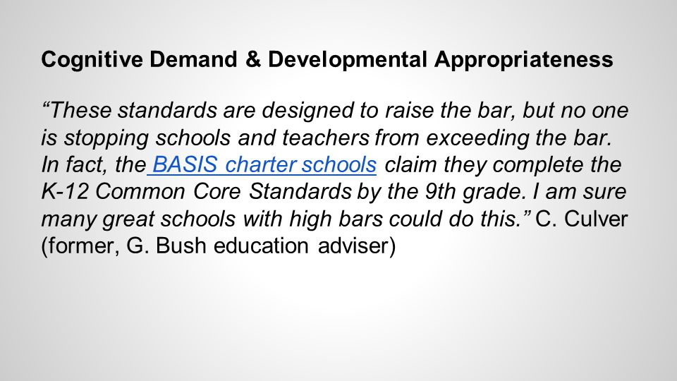 Cognitive Demand & Developmental Appropriateness These standards are designed to raise the bar, but no one is stopping schools and teachers from exceeding the bar.