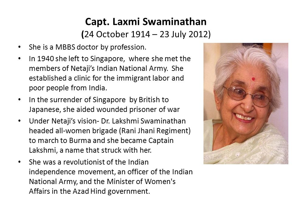 Capt. Laxmi Swaminathan (24 October 1914 – 23 July 2012) She is a MBBS doctor by profession. In 1940 she left to Singapore, where she met the members