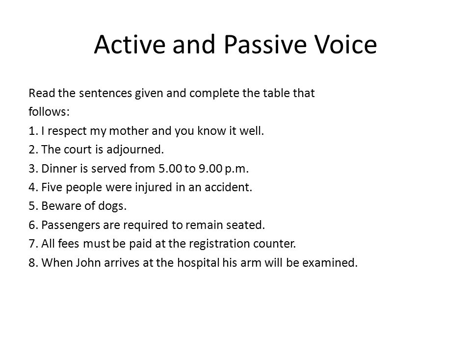 Active and Passive Voice Read the sentences given and complete the table that follows: 1. I respect my mother and you know it well. 2. The court is ad