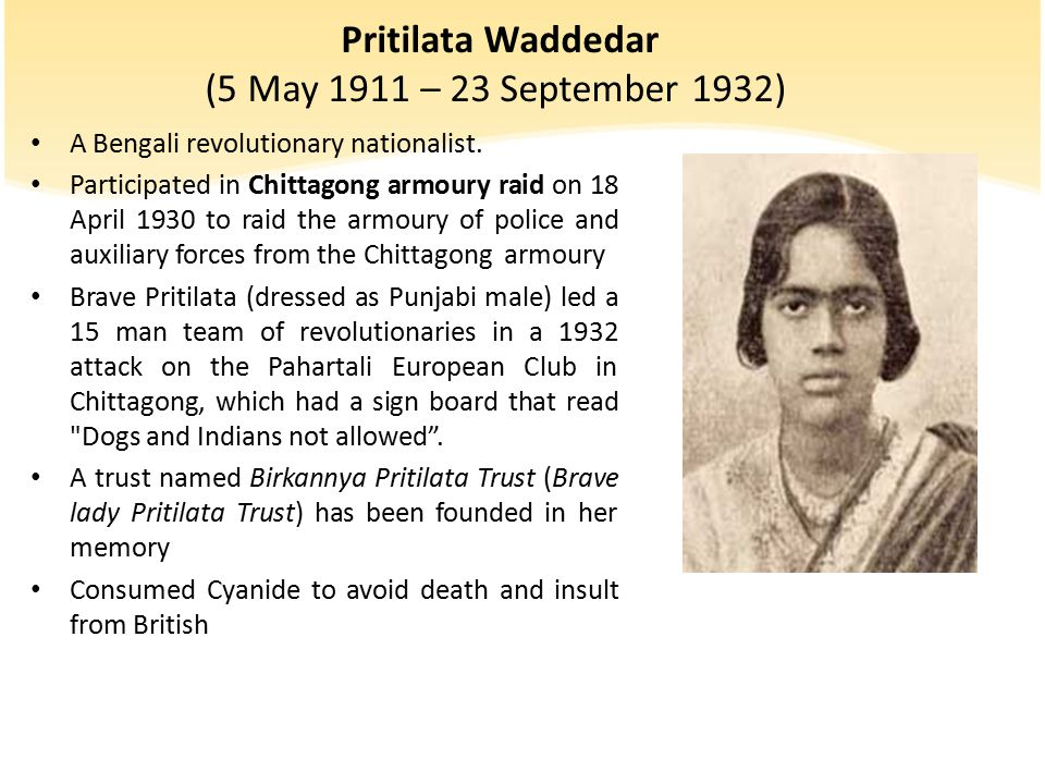 Pritilata Waddedar (5 May 1911 – 23 September 1932) A Bengali revolutionary nationalist. Participated in Chittagong armoury raid on 18 April 1930 to r