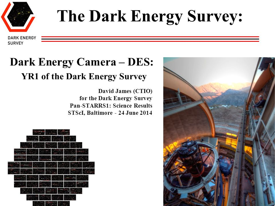 David James (CTIO) for the Dark Energy Survey Pan-STARRS1: Science Results STScI, Baltimore - 24 June 2014 Dark Energy Camera – DES: YR1 of the Dark E